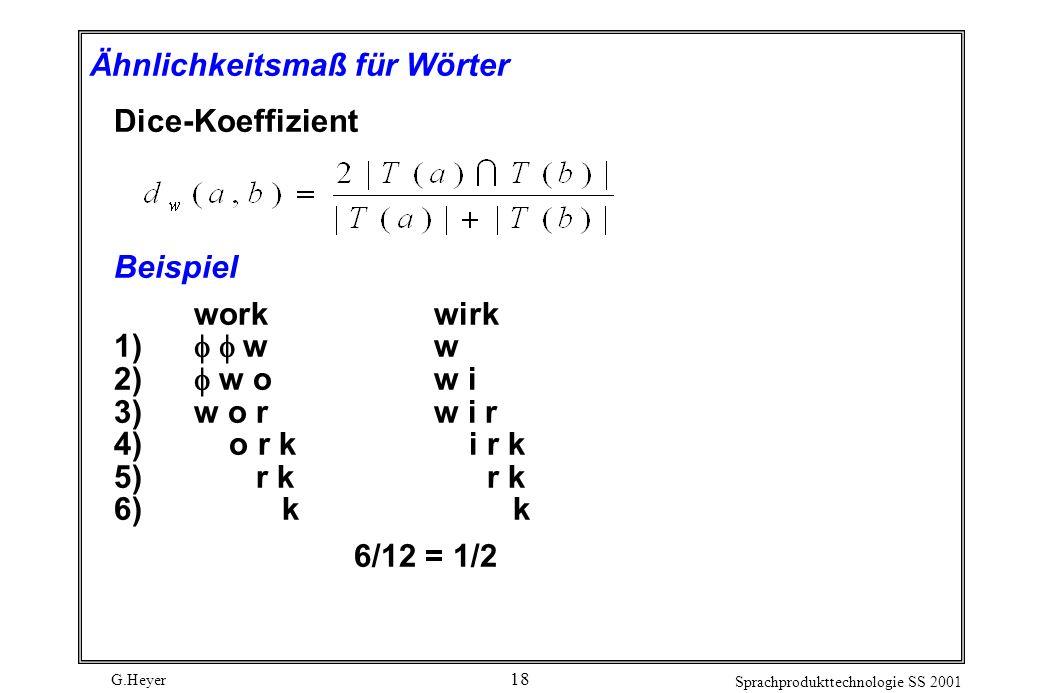 G.Heyer Sprachprodukttechnologie SS 2001 18 Ähnlichkeitsmaß für Wörter Dice-Koeffizient Beispiel workwirk 1) ww 2) w ow i 3) w o rw i r 4) o r k i r k 5) r k r k 6) k k 6/12 = 1/2