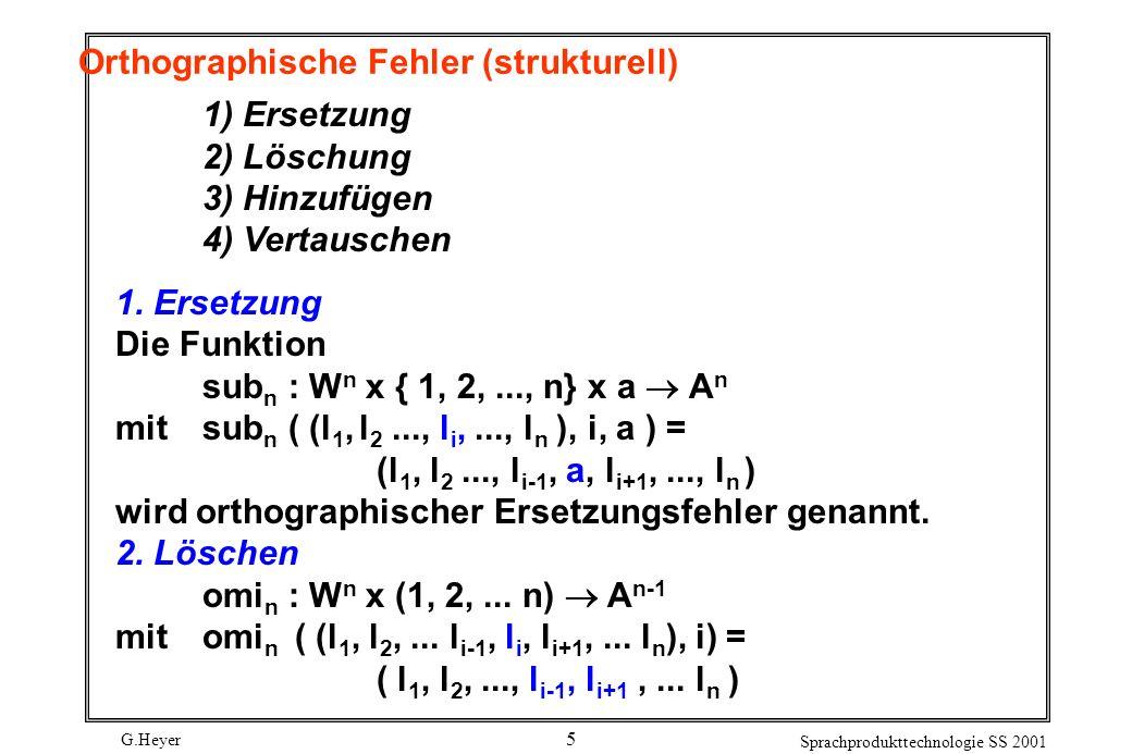 G.Heyer Sprachprodukttechnologie SS 2001 5 Orthographische Fehler (strukturell) 1) Ersetzung 2) Löschung 3) Hinzufügen 4) Vertauschen 1.