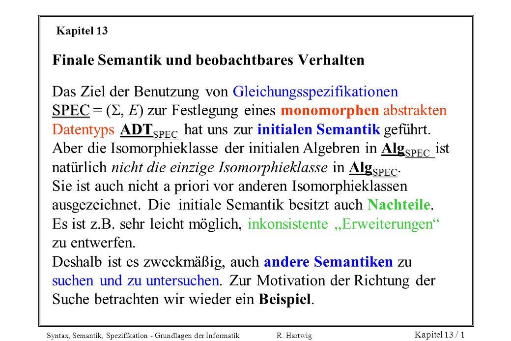 Syntax, Semantik, Spezifikation - Grundlagen der Informatik R. Hartwig Kapitel 13 / 1 Kapitel 13 Finale Semantik und beobachtbares Verhalten Das Ziel