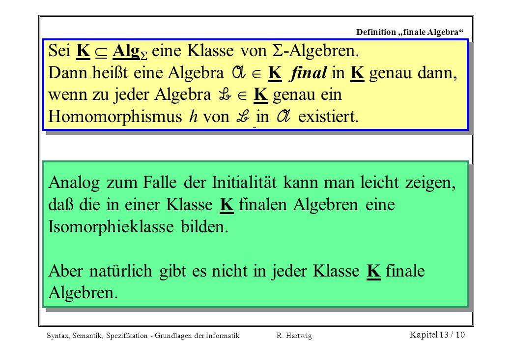 Syntax, Semantik, Spezifikation - Grundlagen der Informatik R. Hartwig Kapitel 13 / 10 Definition finale Algebra Sei K Alg eine Klasse von -Algebren.