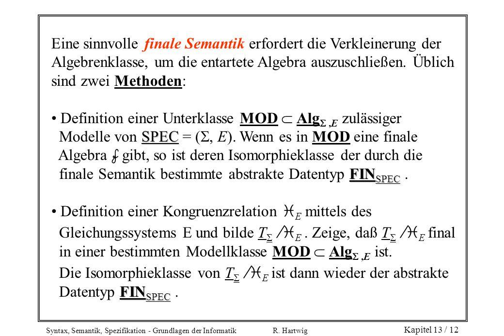 Syntax, Semantik, Spezifikation - Grundlagen der Informatik R. Hartwig Kapitel 13 / 12 Eine sinnvolle finale Semantik erfordert die Verkleinerung der