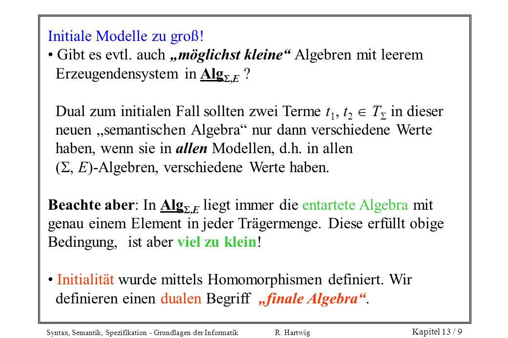 Syntax, Semantik, Spezifikation - Grundlagen der Informatik R. Hartwig Kapitel 13 / 9 Initiale Modelle zu groß! Gibt es evtl. auch möglichst kleine Al