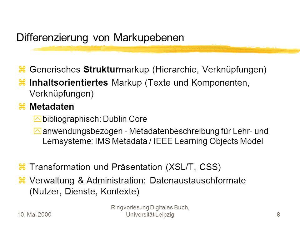 10. Mai 2000 Ringvorlesung Digitales Buch, Universität Leipzig8 Differenzierung von Markupebenen Generisches Strukturmarkup (Hierarchie, Verknüpfungen