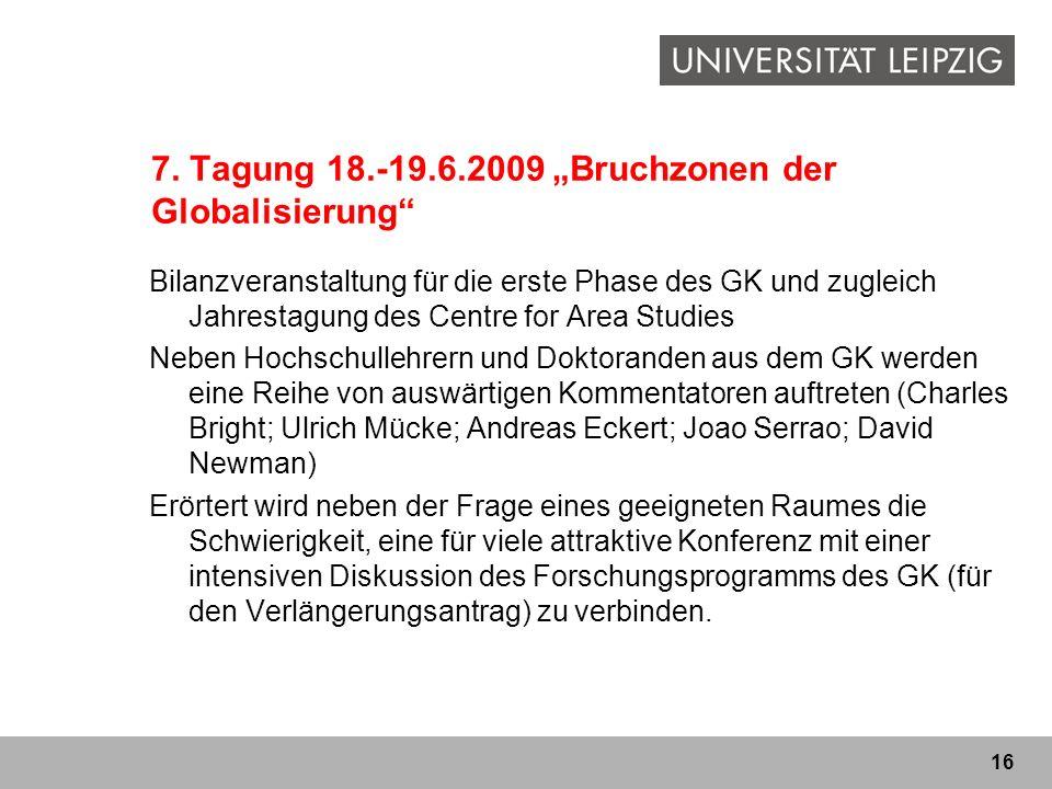 16 7. Tagung 18.-19.6.2009 Bruchzonen der Globalisierung Bilanzveranstaltung für die erste Phase des GK und zugleich Jahrestagung des Centre for Area