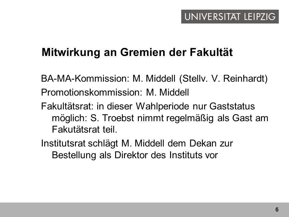 6 Mitwirkung an Gremien der Fakultät BA-MA-Kommission: M. Middell (Stellv. V. Reinhardt) Promotionskommission: M. Middell Fakultätsrat: in dieser Wahl