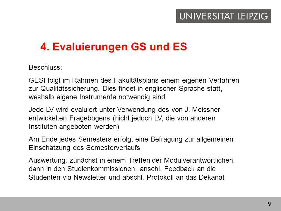 9 4. Evaluierungen GS und ES Beschluss: GESI folgt im Rahmen des Fakultätsplans einem eigenen Verfahren zur Qualitätssicherung. Dies findet in englisc