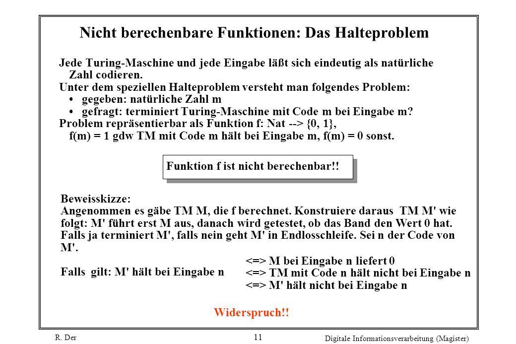 R. Der Digitale Informationsverarbeitung (Magister) 11 Nicht berechenbare Funktionen: Das Halteproblem Jede Turing-Maschine und jede Eingabe läßt sich