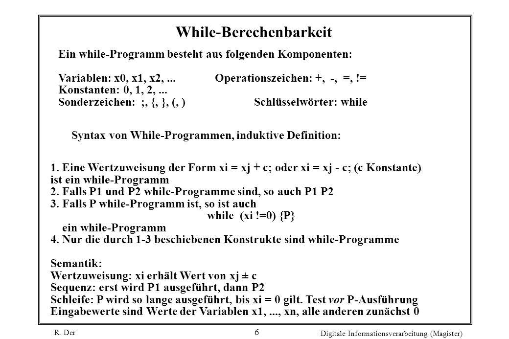 R. Der Digitale Informationsverarbeitung (Magister) 6 While-Berechenbarkeit Ein while-Programm besteht aus folgenden Komponenten: Variablen: x0, x1, x