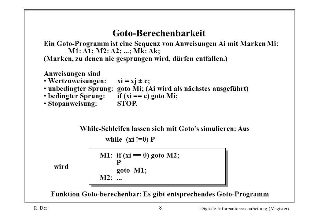 R. Der Digitale Informationsverarbeitung (Magister) 8 Goto-Berechenbarkeit Ein Goto-Programm ist eine Sequenz von Anweisungen Ai mit Marken Mi: M1: A1