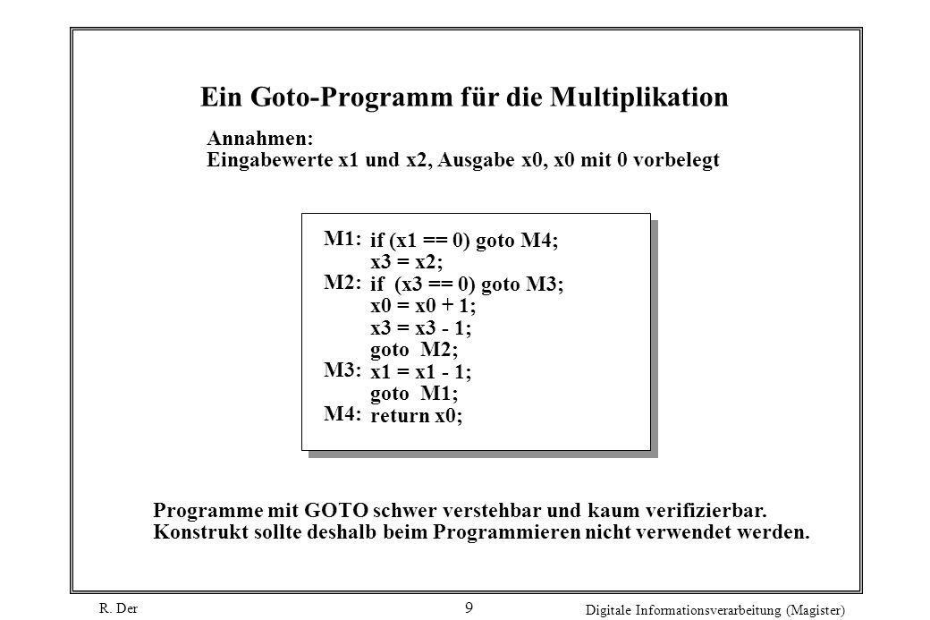R. Der Digitale Informationsverarbeitung (Magister) 9 Ein Goto-Programm für die Multiplikation if (x1 == 0) goto M4; x3 = x2; if (x3 == 0) goto M3; x0