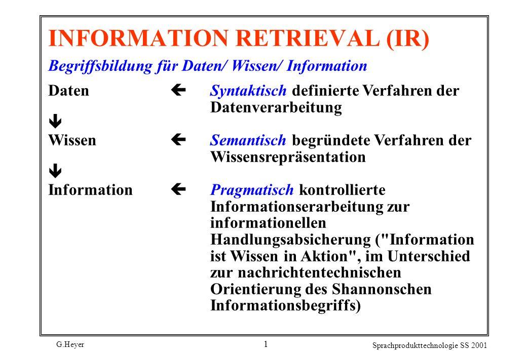 G.Heyer Sprachprodukttechnologie SS 2001 1 INFORMATION RETRIEVAL (IR) Begriffsbildung für Daten/ Wissen/ Information Daten Syntaktisch definierte Verf