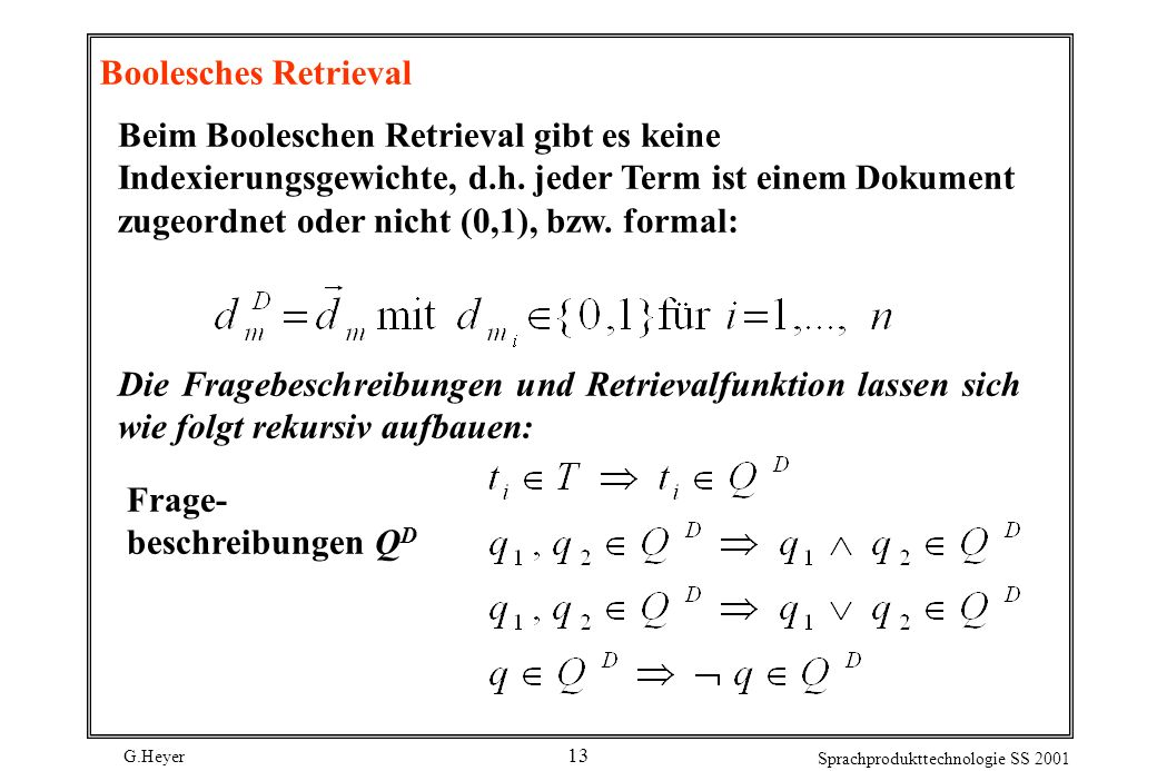 G.Heyer Sprachprodukttechnologie SS 2001 13 Boolesches Retrieval Beim Booleschen Retrieval gibt es keine Indexierungsgewichte, d.h. jeder Term ist ein