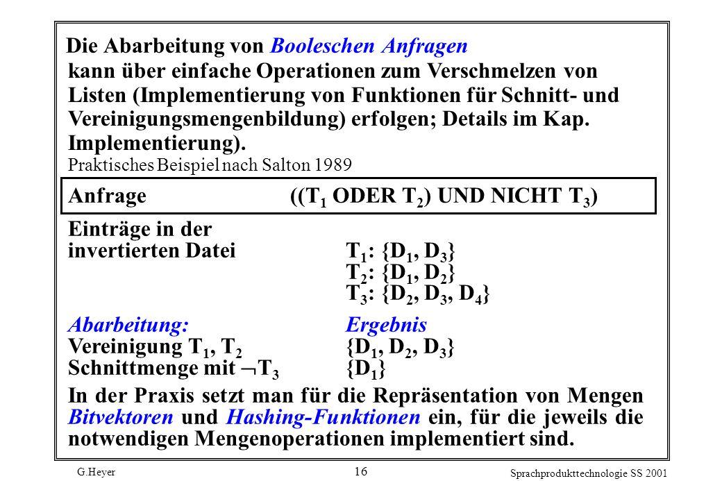 G.Heyer Sprachprodukttechnologie SS 2001 16 Die Abarbeitung von Booleschen Anfragen kann über einfache Operationen zum Verschmelzen von Listen (Implementierung von Funktionen für Schnitt- und Vereinigungsmengenbildung) erfolgen; Details im Kap.