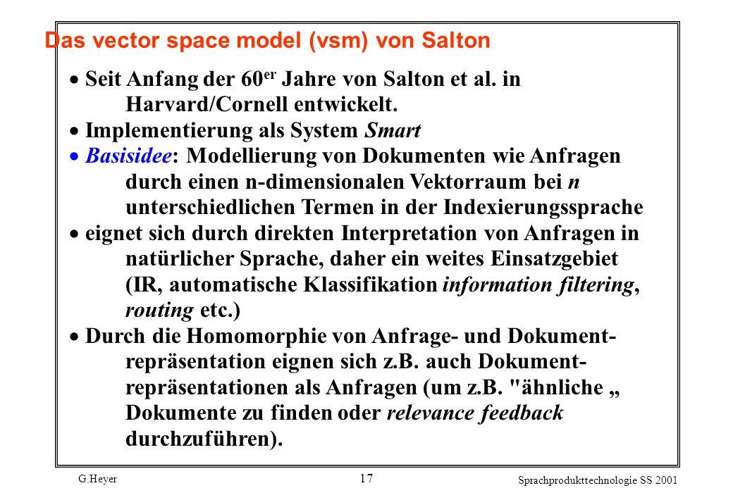 G.Heyer Sprachprodukttechnologie SS 2001 17 Das vector space model (vsm) von Salton Seit Anfang der 60 er Jahre von Salton et al. in Harvard/Cornell e