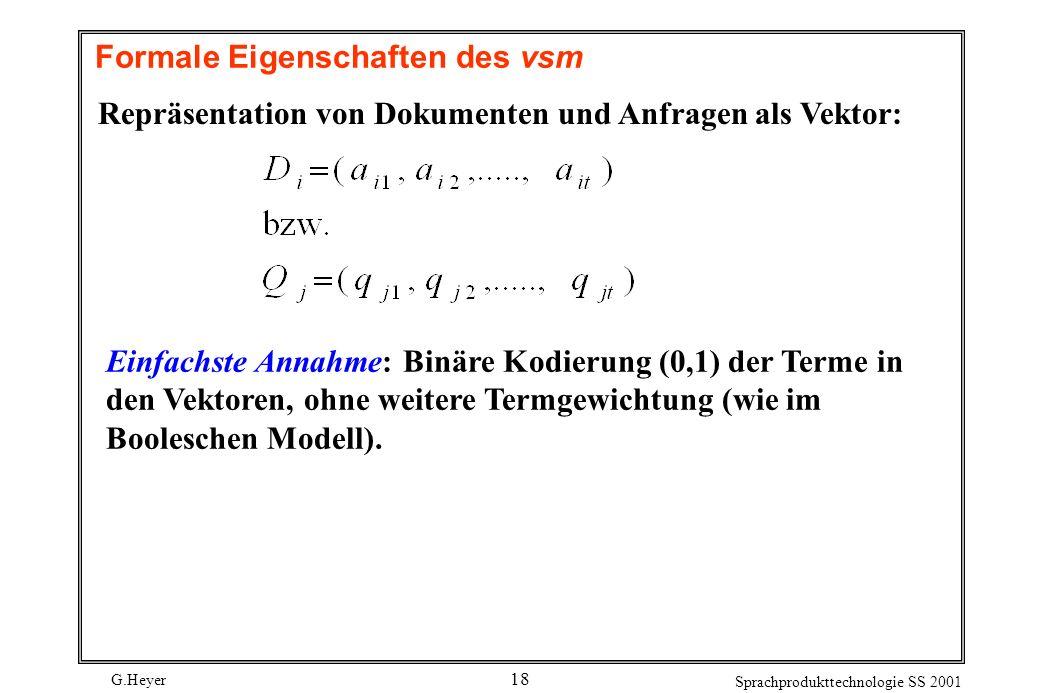 G.Heyer Sprachprodukttechnologie SS 2001 18 Formale Eigenschaften des vsm Repräsentation von Dokumenten und Anfragen als Vektor: Einfachste Annahme: B