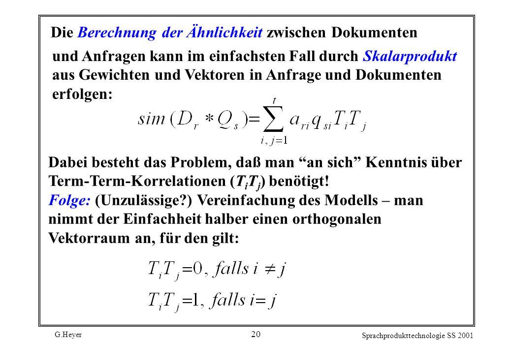 G.Heyer Sprachprodukttechnologie SS 2001 20 Die Berechnung der Ähnlichkeit zwischen Dokumenten und Anfragen kann im einfachsten Fall durch Skalarprodu
