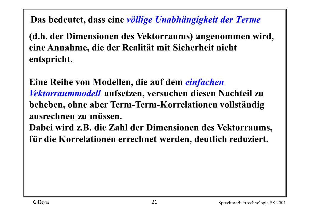 G.Heyer Sprachprodukttechnologie SS 2001 21 Das bedeutet, dass eine völlige Unabhängigkeit der Terme (d.h. der Dimensionen des Vektorraums) angenommen