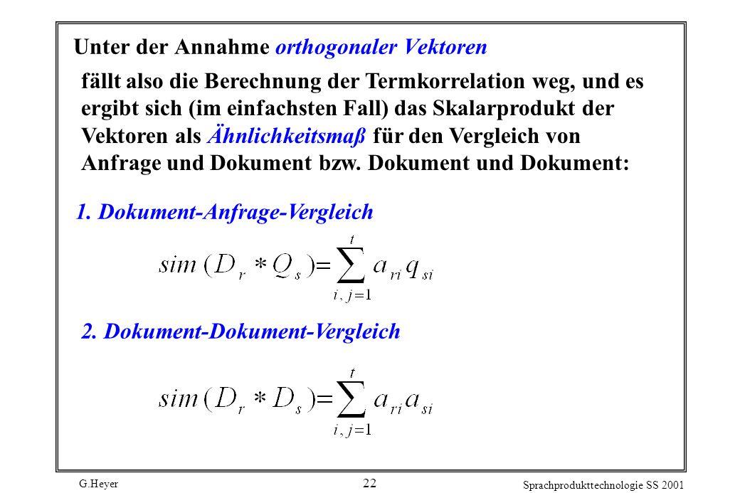 G.Heyer Sprachprodukttechnologie SS 2001 22 Unter der Annahme orthogonaler Vektoren fällt also die Berechnung der Termkorrelation weg, und es ergibt sich (im einfachsten Fall) das Skalarprodukt der Vektoren als Ähnlichkeitsmaß für den Vergleich von Anfrage und Dokument bzw.