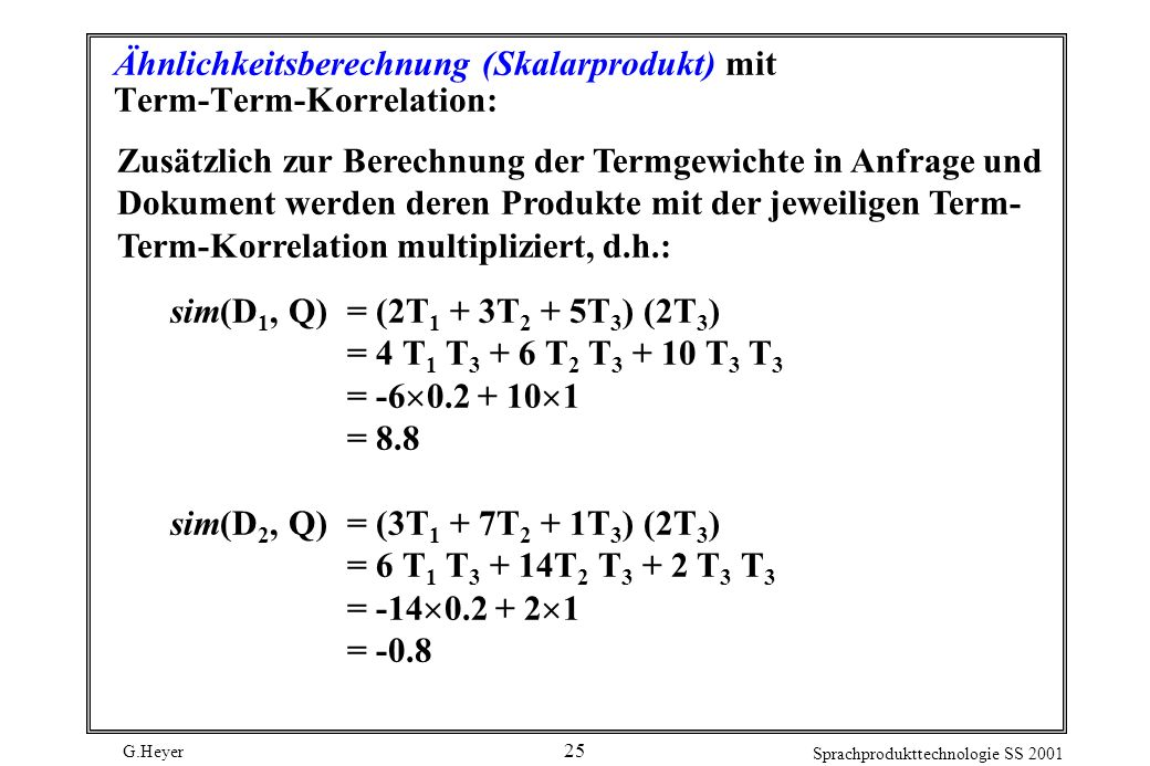 G.Heyer Sprachprodukttechnologie SS 2001 25 Ähnlichkeitsberechnung (Skalarprodukt) mit Term-Term-Korrelation: Zusätzlich zur Berechnung der Termgewichte in Anfrage und Dokument werden deren Produkte mit der jeweiligen Term- Term-Korrelation multipliziert, d.h.: sim(D 1, Q)= (2T 1 + 3T 2 + 5T 3 ) (2T 3 ) = 4 T 1 T 3 + 6 T 2 T 3 + 10 T 3 T 3 = -6 0.2 + 10 1 = 8.8 sim(D 2, Q)= (3T 1 + 7T 2 + 1T 3 ) (2T 3 ) = 6 T 1 T 3 + 14T 2 T 3 + 2 T 3 T 3 = -14 0.2 + 2 1 = -0.8