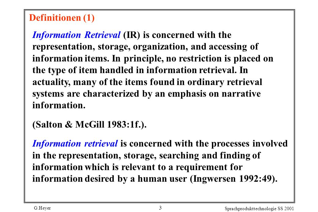 G.Heyer Sprachprodukttechnologie SS 2001 3 Definitionen (1) Information Retrieval (IR) is concerned with the representation, storage, organization, and accessing of information items.