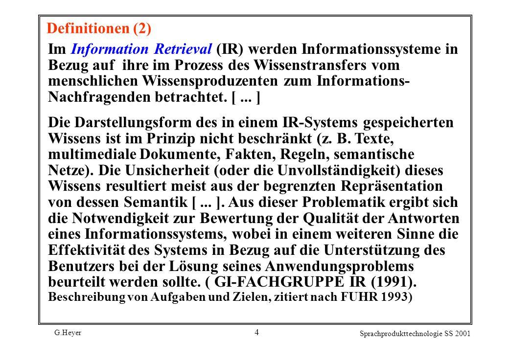 G.Heyer Sprachprodukttechnologie SS 2001 4 Definitionen (2) Im Information Retrieval (IR) werden Informationssysteme in Bezug auf ihre im Prozess des Wissenstransfers vom menschlichen Wissensproduzenten zum Informations- Nachfragenden betrachtet.