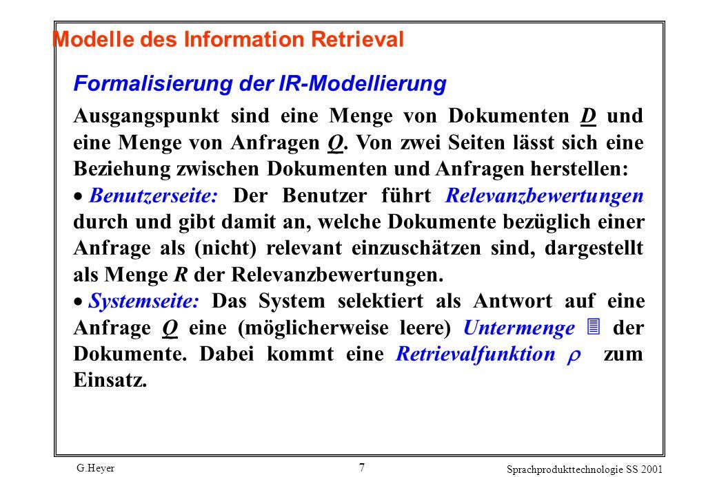 G.Heyer Sprachprodukttechnologie SS 2001 7 Modelle des Information Retrieval Formalisierung der IR-Modellierung Ausgangspunkt sind eine Menge von Dokumenten D und eine Menge von Anfragen Q.