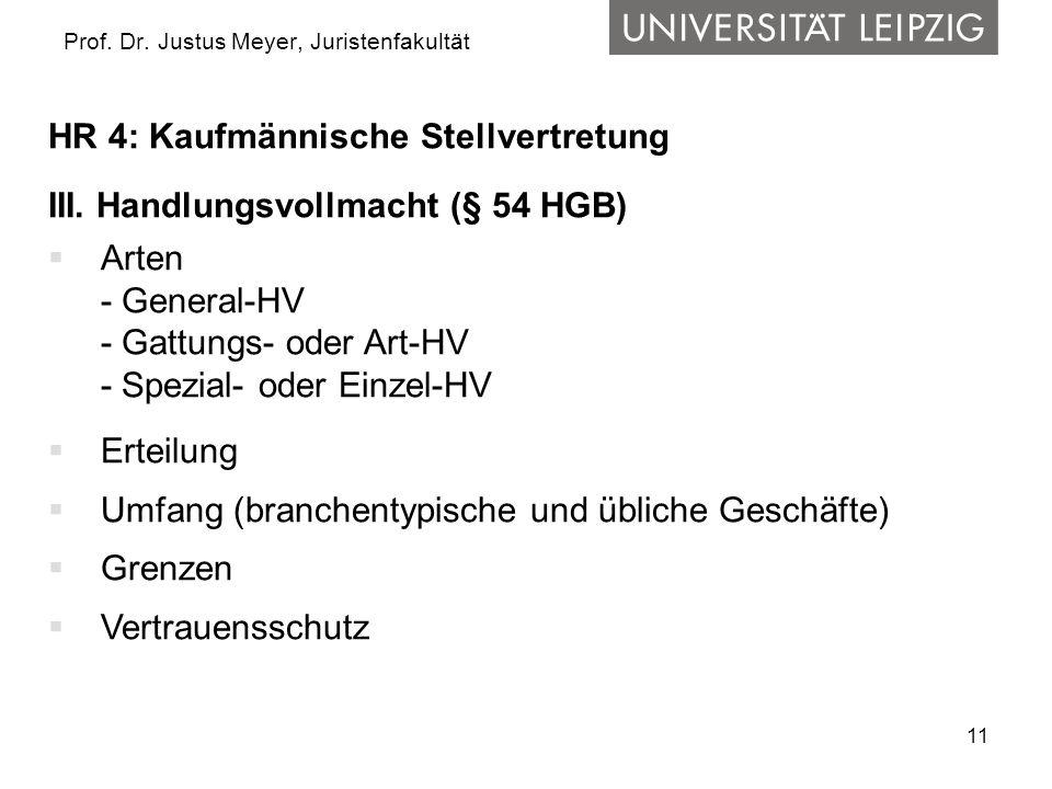 11 Prof. Dr. Justus Meyer, Juristenfakultät HR 4: Kaufmännische Stellvertretung III. Handlungsvollmacht (§ 54 HGB) Arten - General-HV - Gattungs- oder