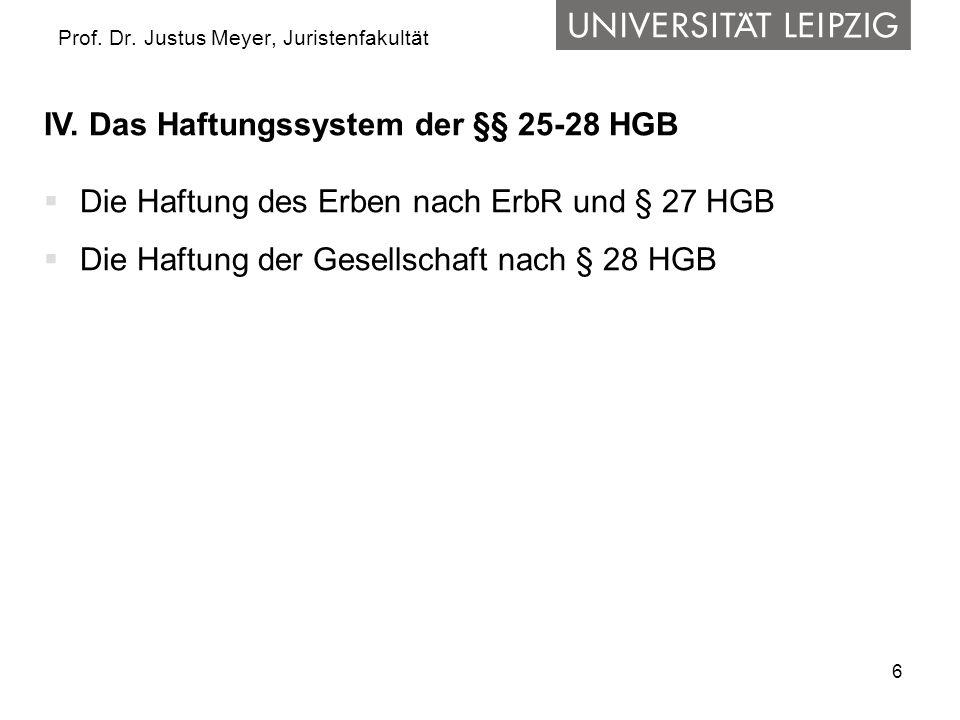 6 Prof. Dr. Justus Meyer, Juristenfakultät IV. Das Haftungssystem der §§ 25-28 HGB Die Haftung des Erben nach ErbR und § 27 HGB Die Haftung der Gesell