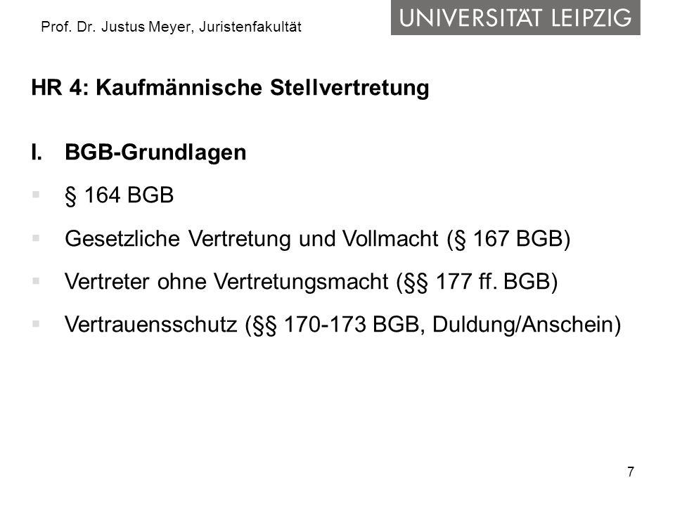 7 Prof. Dr. Justus Meyer, Juristenfakultät HR 4: Kaufmännische Stellvertretung I.BGB-Grundlagen § 164 BGB Gesetzliche Vertretung und Vollmacht (§ 167