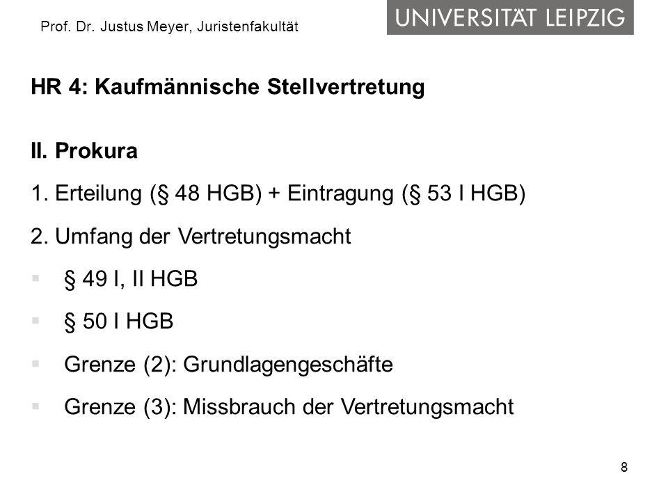 8 Prof. Dr. Justus Meyer, Juristenfakultät HR 4: Kaufmännische Stellvertretung II. Prokura 1. Erteilung (§ 48 HGB) + Eintragung (§ 53 I HGB) 2. Umfang