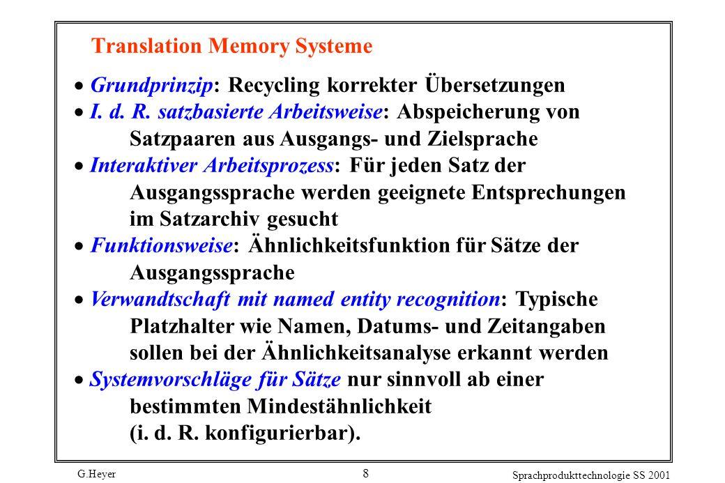 G.Heyer Sprachprodukttechnologie SS 2001 8 Translation Memory Systeme Grundprinzip: Recycling korrekter Übersetzungen I. d. R. satzbasierte Arbeitswei