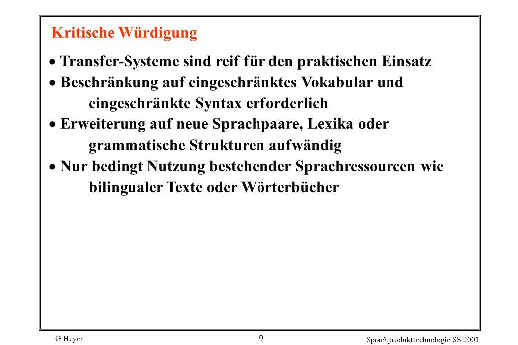 G.Heyer Sprachprodukttechnologie SS 2001 9 Kritische Würdigung Transfer-Systeme sind reif für den praktischen Einsatz Beschränkung auf eingeschränktes