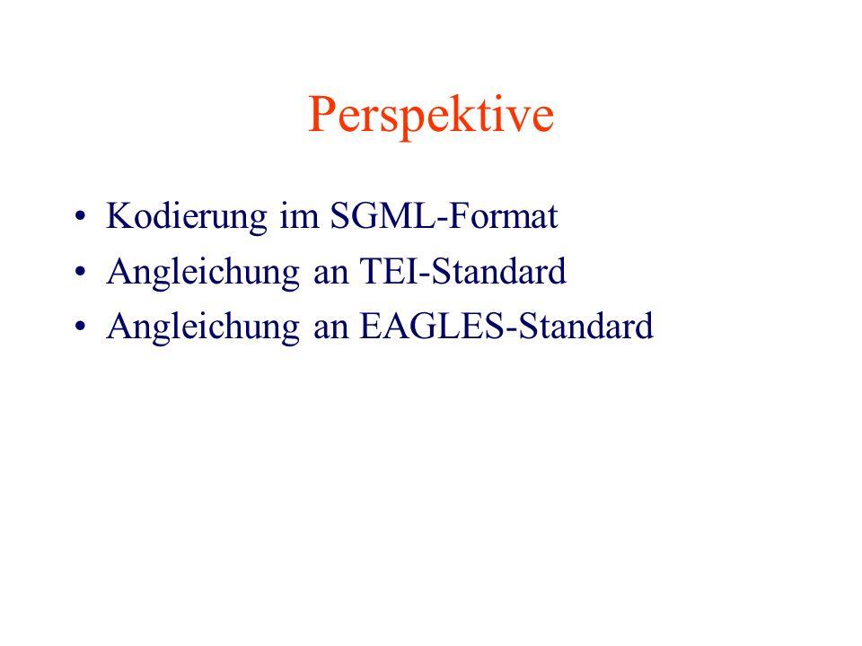 Perspektive Kodierung im SGML-Format Angleichung an TEI-Standard Angleichung an EAGLES-Standard