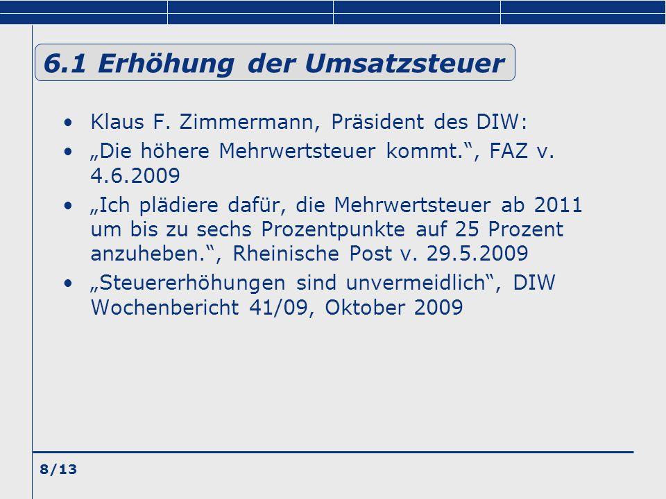 8/13 6.1 Erhöhung der Umsatzsteuer Klaus F. Zimmermann, Präsident des DIW: Die höhere Mehrwertsteuer kommt., FAZ v. 4.6.2009 Ich plädiere dafür, die M