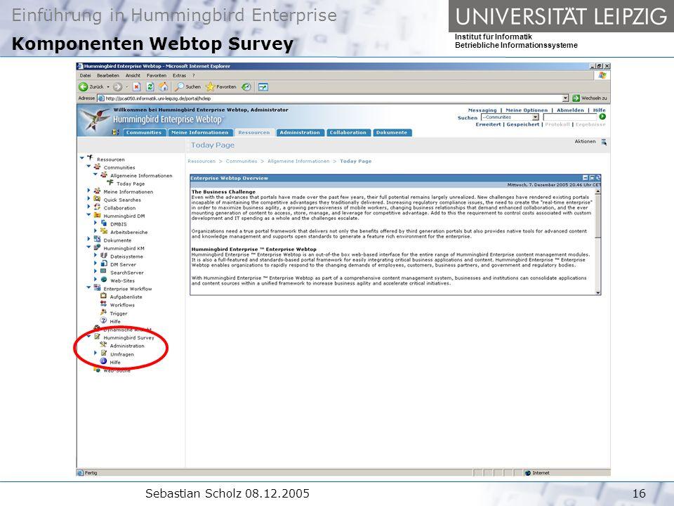 Einführung in Hummingbird Enterprise Institut für Informatik Betriebliche Informationssysteme Sebastian Scholz 08.12.200516 Komponenten Webtop Survey