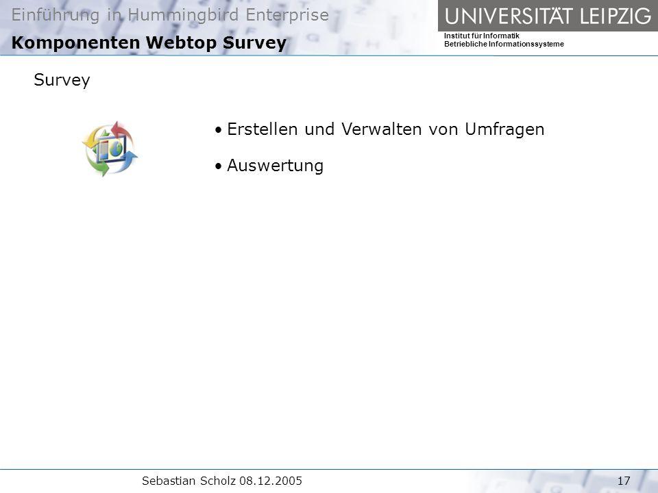 Einführung in Hummingbird Enterprise Institut für Informatik Betriebliche Informationssysteme Sebastian Scholz 08.12.200517 Komponenten Webtop Survey Survey Erstellen und Verwalten von Umfragen Auswertung