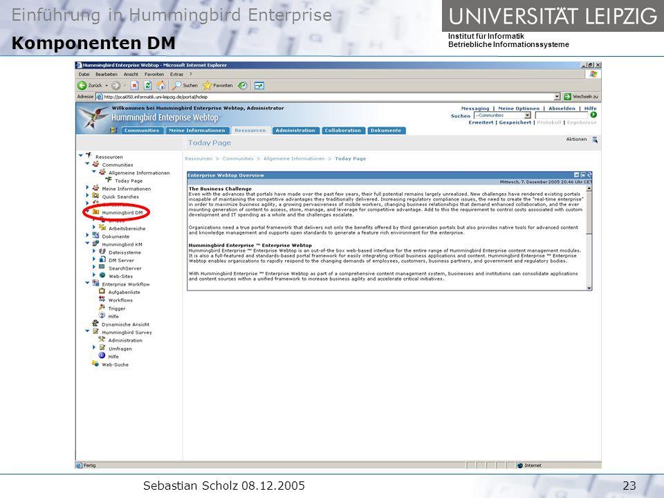 Einführung in Hummingbird Enterprise Institut für Informatik Betriebliche Informationssysteme Sebastian Scholz 08.12.200523 Komponenten DM
