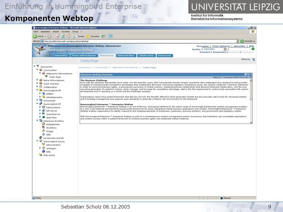 Einführung in Hummingbird Enterprise Institut für Informatik Betriebliche Informationssysteme Sebastian Scholz 08.12.200510 Komponenten Webtop Webtop Browserbasierter Zugriff für die Benutzer Einheitlicher, personalisierter Arbeitsbereich Nutzen und Verwalten von Inhalten aus WebDAV-Quellen Anpassen und Verwalten mehrerer Benutzeroberflächen verschiedener Anwendungen Benutzer und Gruppen dynamisch zu Teams zusammenschließen Sicherheitsmodell mit voller Unterstützung von LDAP, ADS, NDS etc.