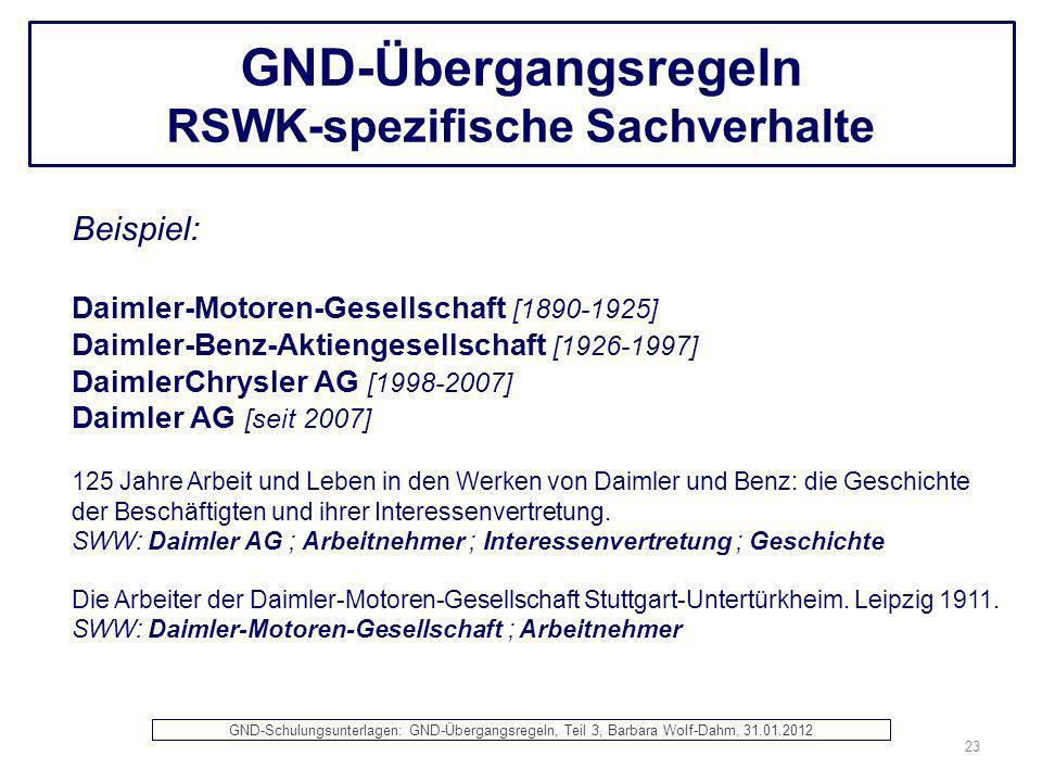 GND-Übergangsregeln RSWK-spezifische Sachverhalte Beispiel: Daimler-Motoren-Gesellschaft [1890-1925] Daimler-Benz-Aktiengesellschaft [1926-1997] Daiml