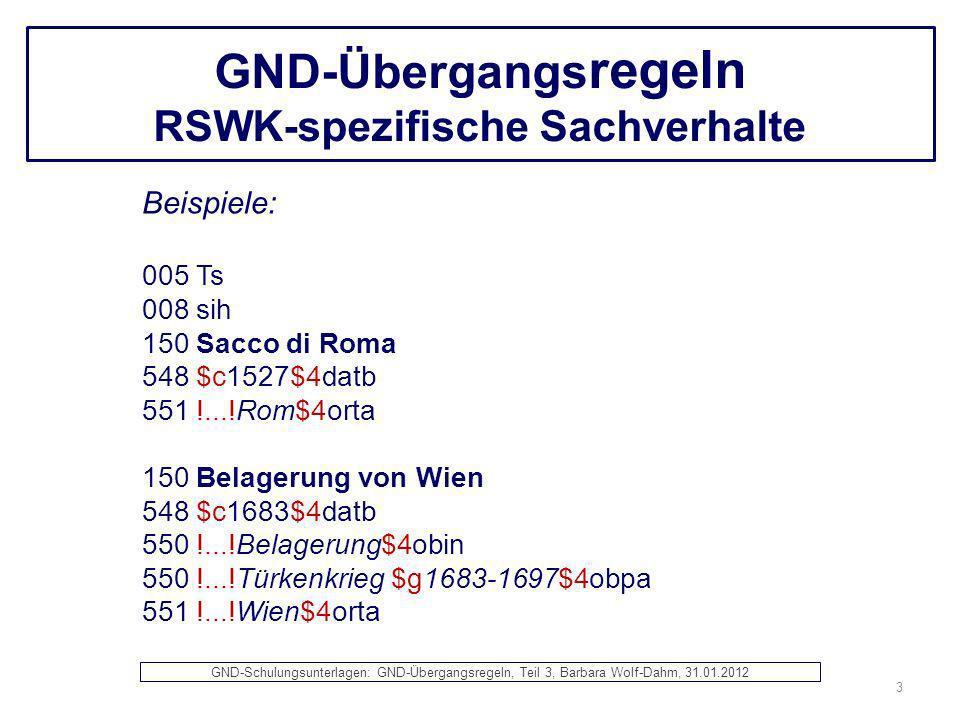 GND-Übergangs regeln RSWK-spezifische Sachverhalte Beispiele: 005 Ts 008 sih 150 Sacco di Roma 548 $c1527$4datb 551 !...!Rom$4orta 150 Belagerung von