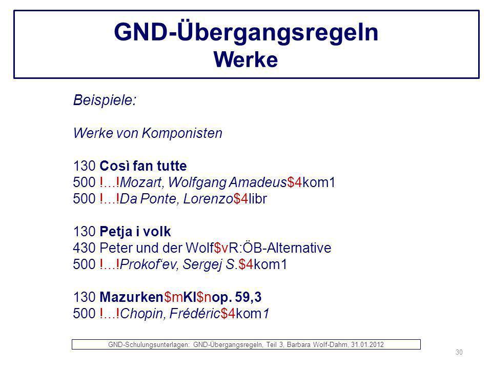 GND-Übergangsregeln Werke Beispiele: Werke von Komponisten 130 Così fan tutte 500 !...!Mozart, Wolfgang Amadeus$4kom1 500 !...!Da Ponte, Lorenzo$4libr