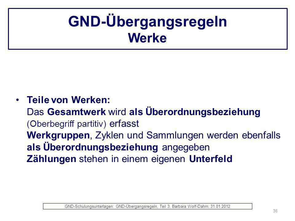 GND-Übergangsregeln Werke Teile von Werken: Das Gesamtwerk wird als Überordnungsbeziehung (Oberbegriff partitiv) erfasst Werkgruppen, Zyklen und Samml