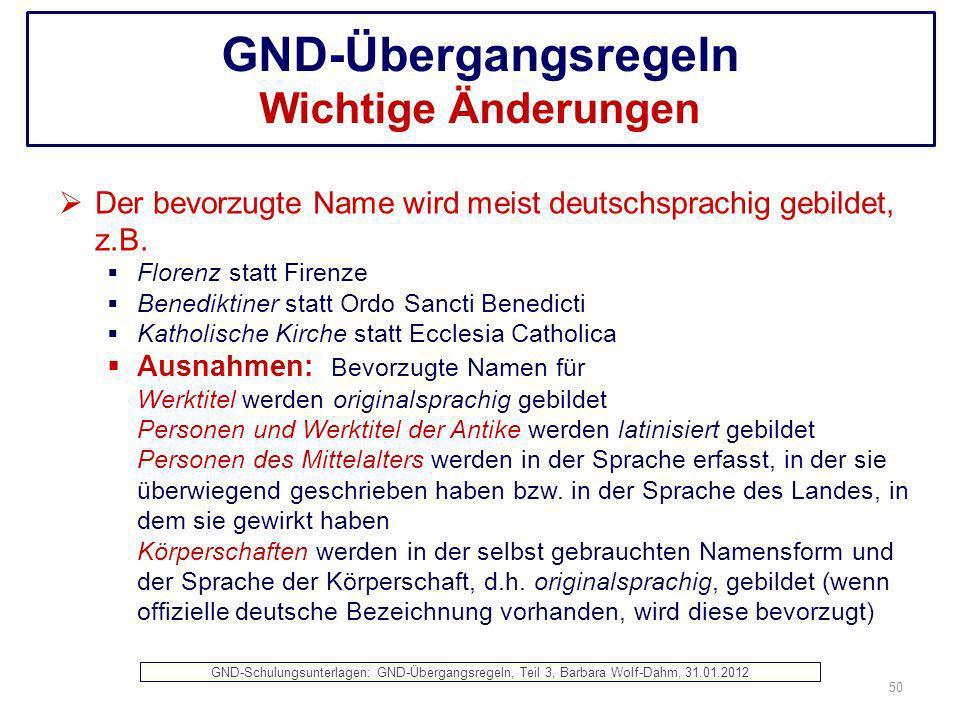 GND-Übergangsregeln Wichtige Änderungen Der bevorzugte Name wird meist deutschsprachig gebildet, z.B. Florenz statt Firenze Benediktiner statt Ordo Sa