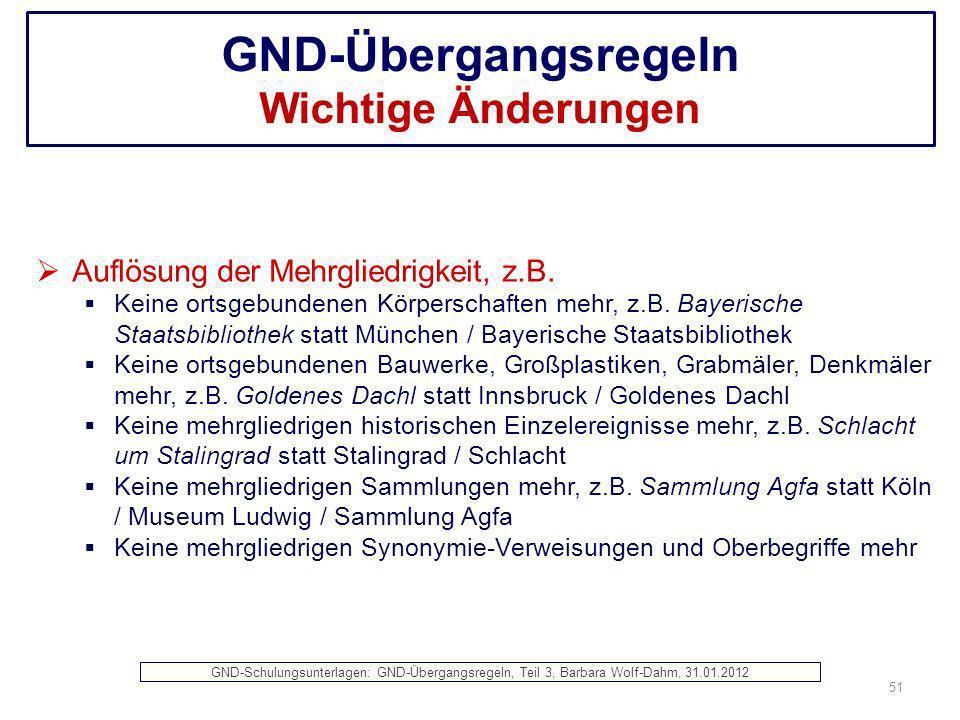 GND-Übergangsregeln Wichtige Änderungen Auflösung der Mehrgliedrigkeit, z.B. Keine ortsgebundenen Körperschaften mehr, z.B. Bayerische Staatsbibliothe
