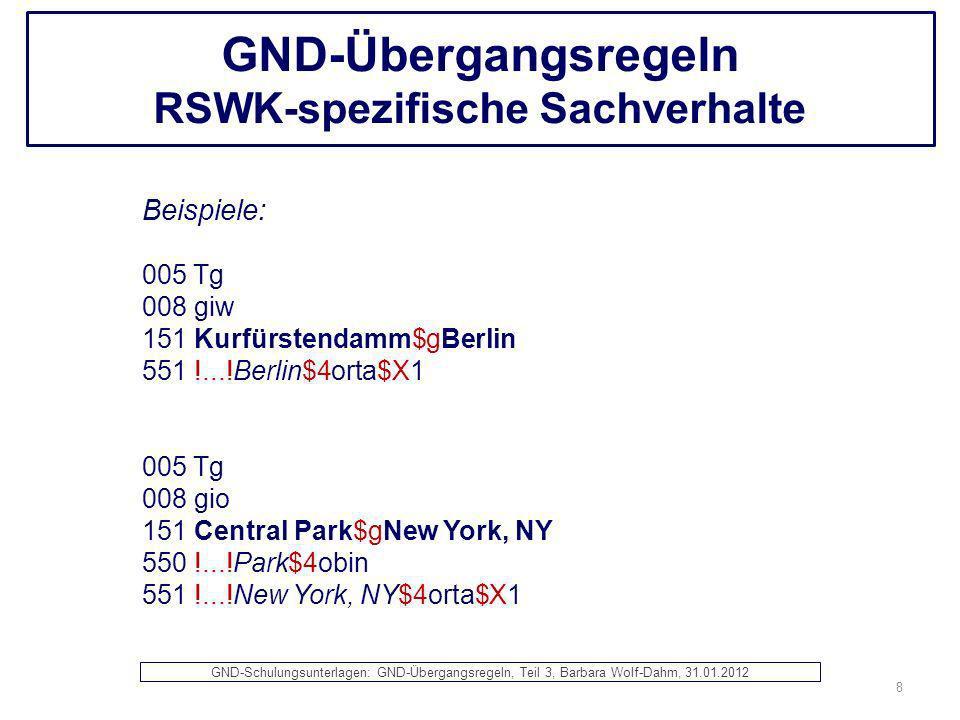 GND-Übergangsregeln RSWK-spezifische Sachverhalte Beispiele: 005 Tg 008 giw 151 Kurfürstendamm$gBerlin 551 !...!Berlin$4orta$X1 005 Tg 008 gio 151 Cen