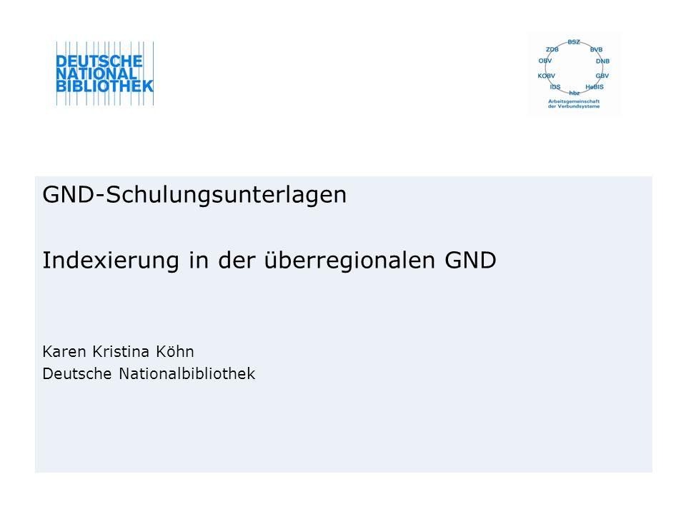GND-Schulungsunterlagen Indexierung in der überregionalen GND Karen Kristina Köhn Deutsche Nationalbibliothek