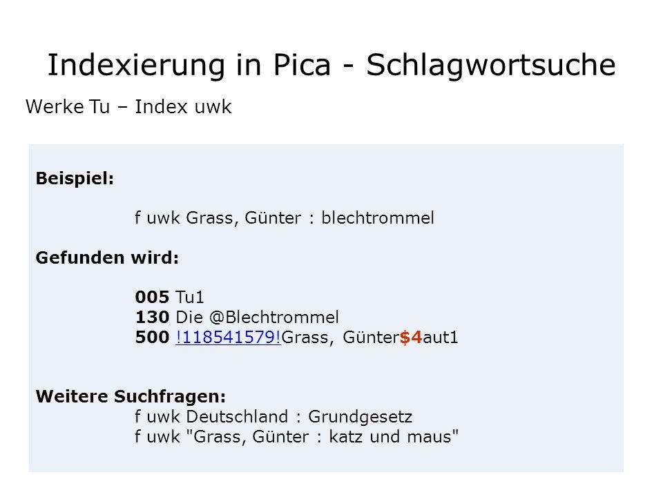 Indexierung in Pica - Schlagwortsuche Beispiel: f uwk Grass, Günter : blechtrommel Gefunden wird: 005 Tu1 130 Die @Blechtrommel 500 !118541579!Grass,