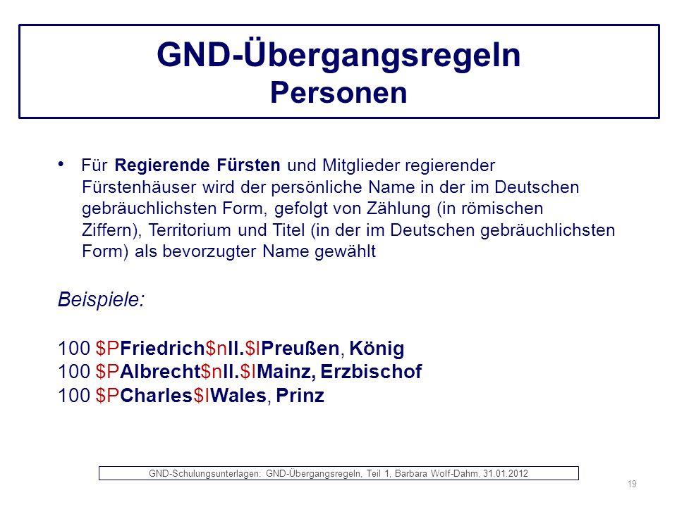 GND-Übergangsregeln Personen GND-Schulungsunterlagen: GND-Übergangsregeln, Teil 1, Barbara Wolf-Dahm, 31.01.2012 19 Für Regierende Fürsten und Mitglie