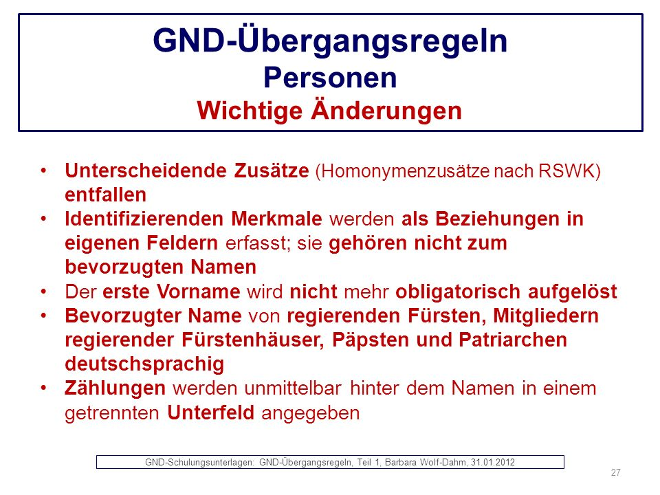 GND-Übergangsregeln Personen Wichtige Änderungen Unterscheidende Zusätze (Homonymenzusätze nach RSWK) entfallen Identifizierenden Merkmale werden als