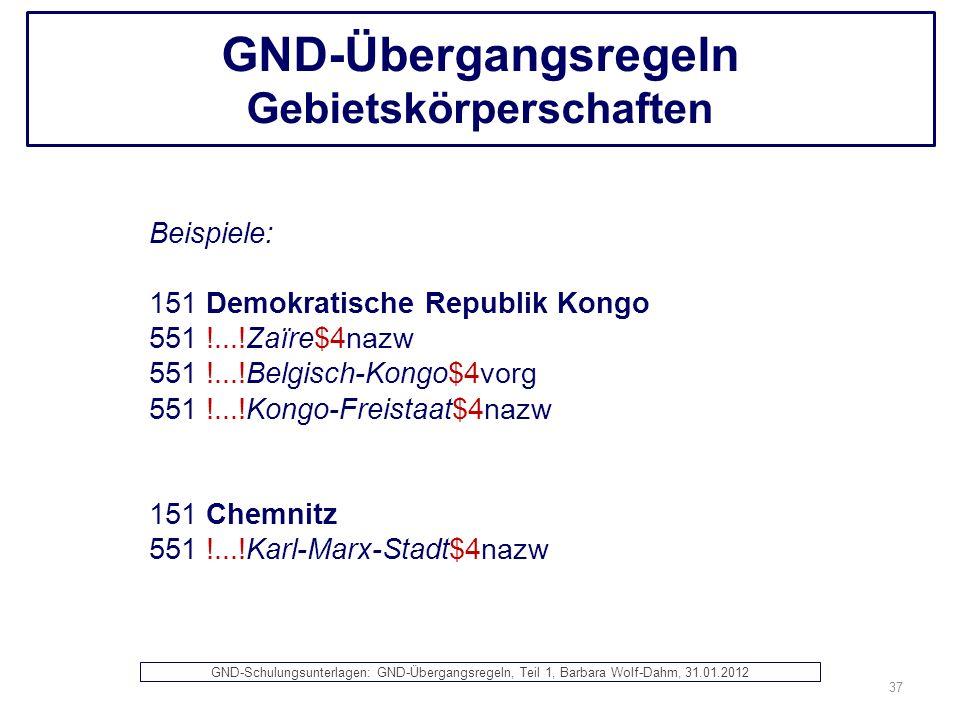 GND-Übergangsregeln Gebietskörperschaften Beispiele: 151 Demokratische Republik Kongo 551 !...!Zaïre$4nazw 551 !...!Belgisch-Kongo$4vorg 551 !...!Kong